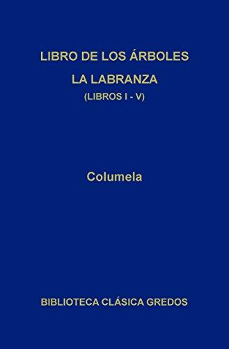 Libro de los árboles. La labranza. Libros I-V (Biblioteca Clásica Gredos nº 329) por Columela