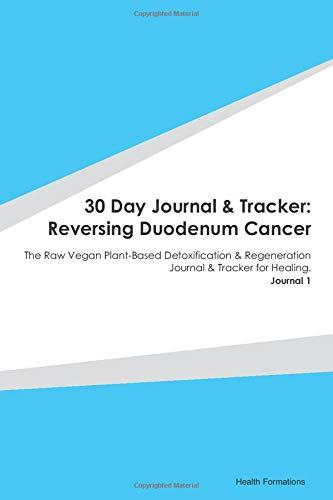 30 Day Journal & Tracker: Reversing Duodenum Cancer: The Raw Vegan Plant-Based Detoxification & Regeneration Journal & Tracker for Healing. Journal 1