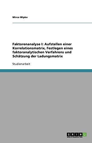 Faktorenanalyse I: Aufstellen einer Korrelationsmatrix, Festlegen eines faktoranalytischen Verfahrens und Schätzung der Ladungsmatrix