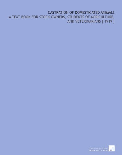 Castration of Domesticated Animals: A Text Book for Stock Owners, Students of Agriculture, and Veterinarians [ 1919 ] por Francis Siegel Schoenleber