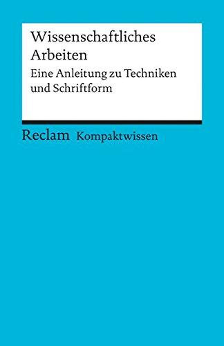Kompaktwissen Wissenschaftliches Arbeiten: Eine Anleitung zu Techniken und Schriftform