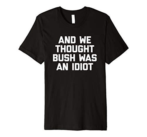 und wir DACHTEN, Bush War Ein Idiot T-Shirt Funny politischen Tee