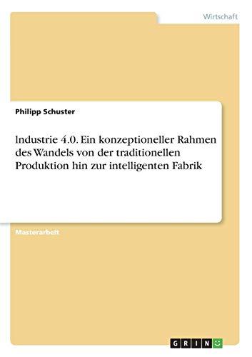 lndustrie 4.0. Ein konzeptioneller Rahmen des Wandels von der traditionellen Produktion hin zur intelligenten Fabrik