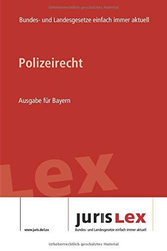 Polizeirecht Ausgabe für Bayern: Rechtsstand 21.08.2019, Bundes- und Landesrecht einfach immer aktuell (juris Lex)