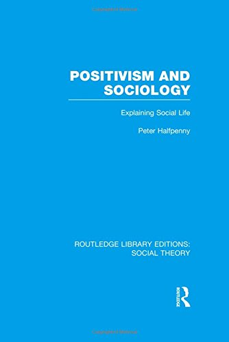 Positivism and Sociology (RLE Social Theory): Explaining Social Life (Routledge Library Editions: Social Theory)