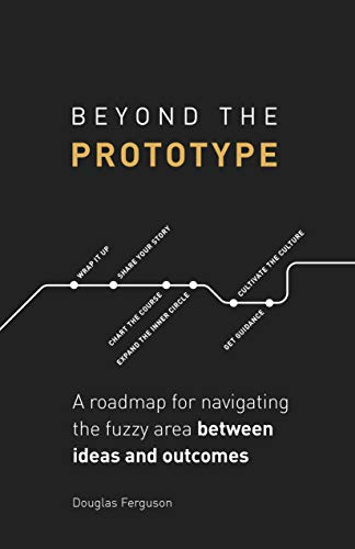 Beyond The Prototype: A roadmap for navigating the fuzzy area between ideas and outcomes. (English Edition)