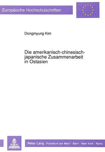 Die amerikanisch-chinesisch-japanische Zusammenarbeit in Ostasien (Europäische Hochschulschriften / European University Studies / Publications ... / Série 31: Sciences politiques, Band 187)