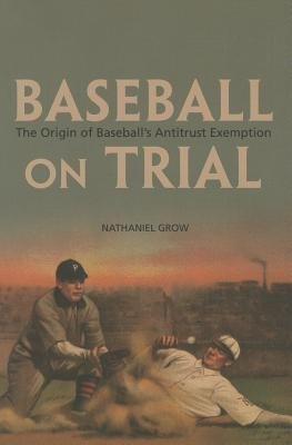 By Nathaniel Grow ( Author ) [ Baseball on Trial: The Origin of Baseball's Antitrust Exemption By Jan-2014 Paperback