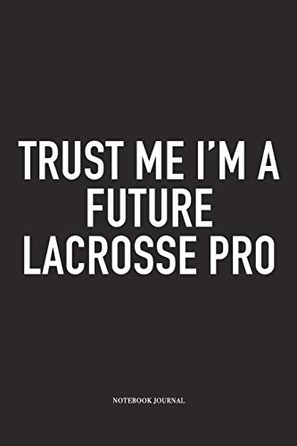 Trust Me I'm A Future Lacrosse Pro: A 6x9 Inch Matte Softcover Diary Notebook With 120 Blank Lined Pages And A Funny Field Sports Fanatic Cover Slogan -