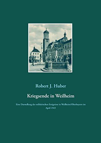 Kriegsende in Weilheim: Eine Darstellung der militärischen Ereignisse in Weilheim/Oberbayern im April 1945