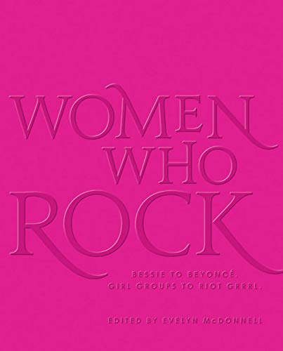 Women Who Rock: Bessie to Beyonce. Girl Groups to Riot Grrrl.
