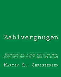 Zahlvergnugen: Everything you always wanted to know about math but didn't know how to ask