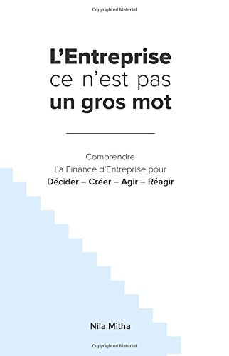L'Entreprise ce n'est pas un gros mot: Comprendre La Finance d'Entreprise pour Décider – Créer – Agir – Réagir