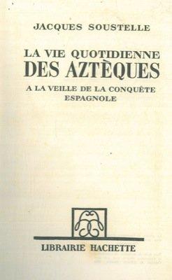 La vie quotidienne des azteques. A la veille de la conquete espagnole.