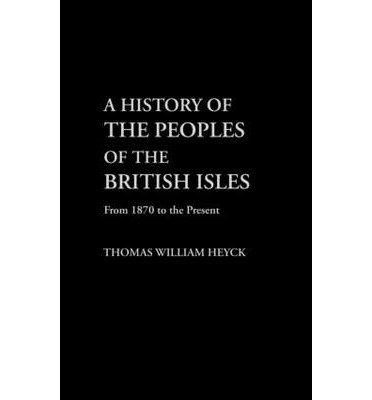 [( A History of the Peoples of the British Isles: From 1870 to Present v.3 )] [by: Thomas William Heyck] [Sep-2002]