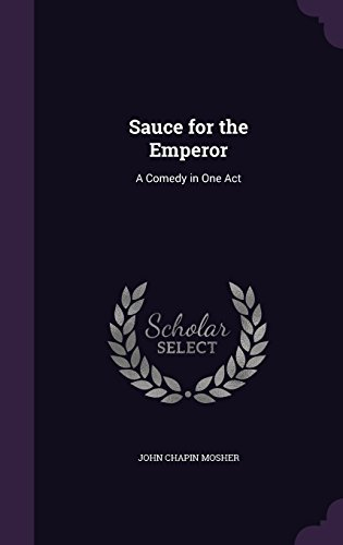 Sauce for the Emperor: A Comedy in One Act par John Chapin Mosher