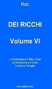 DEI RICCHI - VOLUME VI: La Maddalena e il 'falso Cristo', La Maddalena e il Graal, La Sacra Famiglia (DEI RICCHI VOLUMI I-VI Vol. 6) di [DEI RICCHI, MAC]
