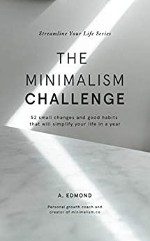 The Minimalism Challenge: 52 small changes and good habits that will simplify your life in a year (Streamline Your Life Book 1) by [Edmond, A.]