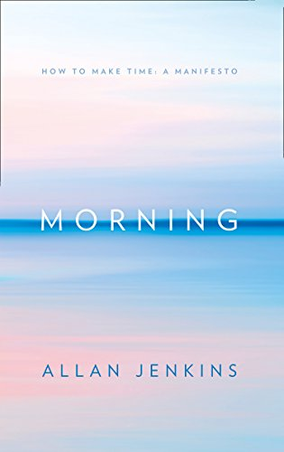 Morning: How to make time: A manifesto (English Edition)