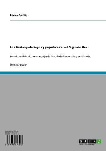 Las fiestas palaciegas y populares en el Siglo de Oro: La cultura del ocio como espejo de la sociedad espanola y su historia por Daniela Sechtig