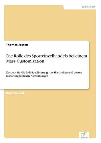 Die Rolle des Sporteinzelhandels bei einem Mass Customization: Konzept für die Individualisierung von Skischuhen und dessen marketingpolitische Auswirkungen