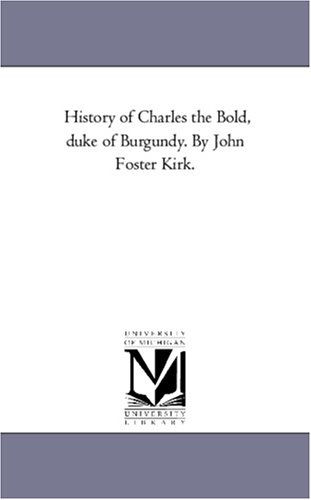 History of Charles the Bold, Duke of Burgundy. by John Foster Kirk. Vol. 3