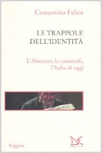 Le trappole dell'identità. L'Abruzzo, le catastrofi, l'Italia di oggi di Costantino Felice