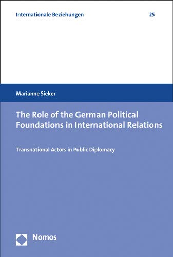 The Role of the German Political Foundations in International Relations: Transnational Actors in Public Diplomacy (Internationale Beziehungen, Band 25)