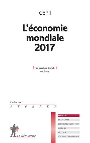 L'économie mondiale 2017 / CEPII ; [sous la direction d'Isabelle Bensidoun et Jézabel Couppey-Soubeyran].- Paris : La Découverte , DL. 2016, cop. 2016
