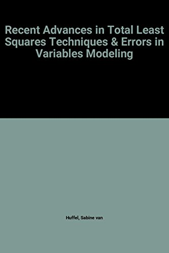 Recent Advances in Total Least Squares Techniques and Errors-in-Variables Modeling (Siam Proceedings in Applied Mathematics Ser. ; Vol. Pr 93))