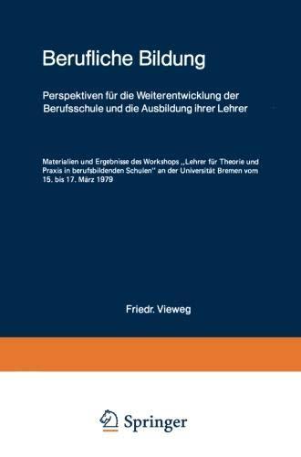 Berufliche Bildung: Perspektiven für die Weiterentwicklung der Berufsschule und die Ausbildung ihrer Lehrer Materialien und Ergebnisse des Workshops ... Universität Bremen vom 15. bis 17. März 1979