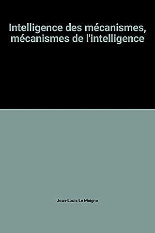 Le Moigne Jean Louis - Intelligence des mécanismes, mécanismes de