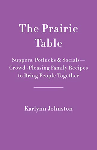 The Prairie Table: Suppers, Potlucks & Socials - Crowd-Pleasing Family Recipes to Bring People  Together