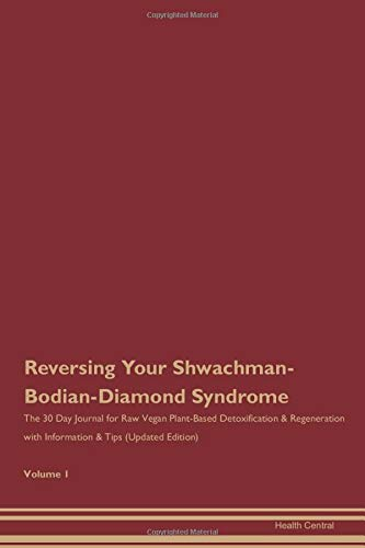 Reversing Your Shwachman-Bodian-Diamond Syndrome: The 30 Day Journal for Raw Vegan Plant-Based Detoxification & Regeneration with Information & Tips (Updated Edition) Volume 1