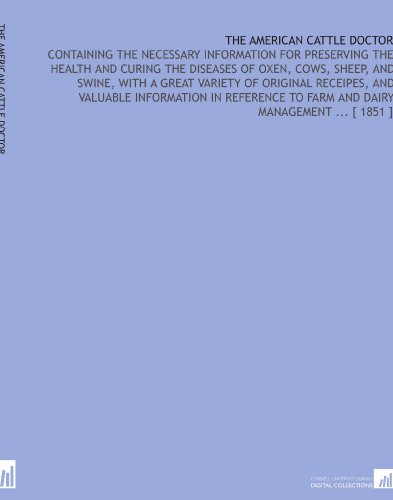 The American Cattle Doctor: Containing the Necessary Information for Preserving the Health and Curing the Diseases of Oxen, Cows, Sheep, and Swine. to Farm and Dairy Management [ 1851 ] por George H. Dadd