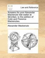 Answers for poor Alexander Mackenzie tide-waiter at Strontian, to the petition of Colin and Florence Mackenzies. por Alexander Mackenzie
