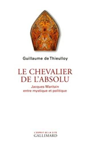 Le chevalier de l'absolu: Jacques Maritain entre mystique et politique