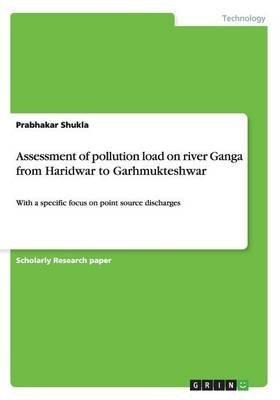 [(Assessment of Pollution Load on River Ganga from Haridwar to Garhmukteshwar)] [By (author) Prabhakar Shukla] published on (December, 2014)