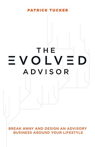 The Evolved Advisor: Break Away and Design an Advisory Business Around Your Lifestyle