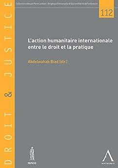 Descargar PDF L'action humanitaire internationale entre le droit et la pratique: Les enjeux et le cadre du drame humain d'aujourd'hui (DROIT & JUSTICE t. 112)