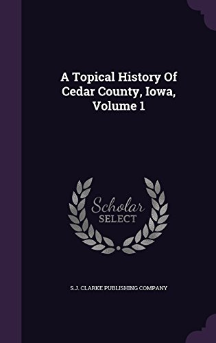 A Topical History Of Cedar County, Iowa, Volume 1