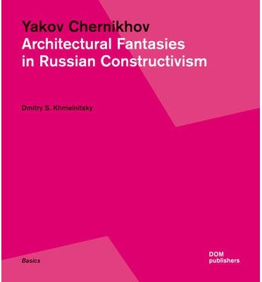 [(Yakov Chernikhov. Architectural Fantasies in Russian Constructivism)] [By (author) Dmitry Khmelnitsky] published on (September, 2013) por Dmitry Khmelnitsky