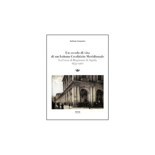 Un Secolo Di Vita Di Un Istituto Creditizio Meridionale. La Cassa Di Risparmio Di Aquilia (1859-1960)