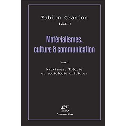 Matérialismes, culture et communication - Tome 1: Marxismes, théorie et sociologie critiques.