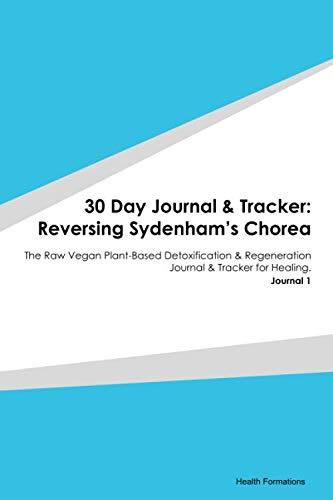 30 Day Journal & Tracker: Reversing Sydenham's Chorea: The Raw Vegan Plant-Based Detoxification & Regeneration Journal & Tracker for Healing. Journal 1