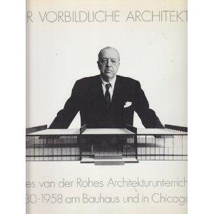 Der vorbildliche Architekt: Mies van der Rohes Architekturunterricht 1930-1958 am Bauhaus u. Chicago