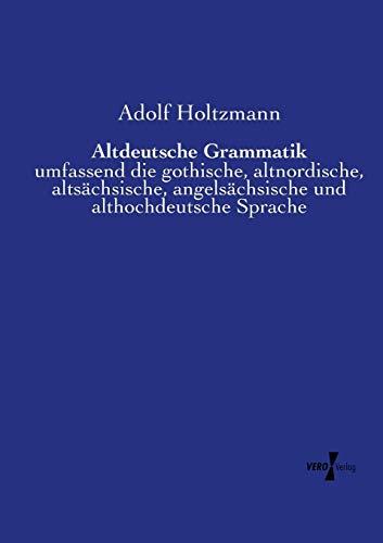 Altdeutsche Grammatik: umfassend die gothische, altnordische, altsächsische, angelsächsische und althochdeutsche Sprache