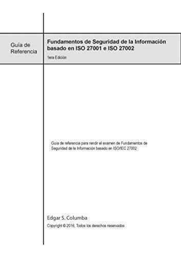 Fundamentos de Seguridad de la Información basados en ISO 27001/27002: Guía de referencia para rendir el examen de Fundamentos de Seguridad de la Información basado en ISO/IEC 27002 por Edgar Columba