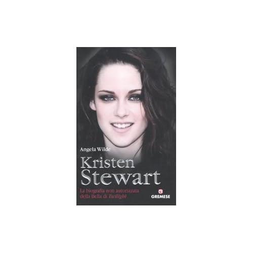 Kristen Stewart. La Biografia Non Autorizzata Della Bella Di Twilight