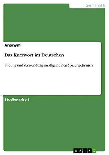Das Kurzwort im Deutschen: Bildung und Verwendung im allgemeinen Sprachgebrauch (German Edition)